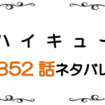 最新ネタバレ『ハイキュー!!』352-353話!考察!己を認める難しさ