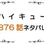 最新ネタバレ『ハイキュー!!』376-377話!考察!マッチポイントを先行される日向!風とのお付き合い