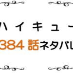 最新ネタバレ『ハイキュー!!』384-385話!日向の囮は第二形態へ!!