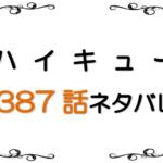最新ネタバレ『ハイキュー!!』387-388話!影山飛男の半生記!求めていたライバルは目の前に!!