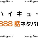 最新ネタバレ『ハイキュー!!』388-389話!鳥肌が止まらない!影山飛雄発動編!!