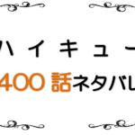 最新ネタバレ『ハイキュー!!』400-401話!考察!飛べ!Fly High!マッチポイントはBJ!