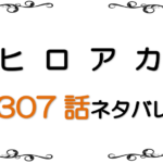 最新ネタバレ『僕のヒーローアカデミア(ヒロアカ)』307-308話!考察!血狂い大暴れ!新たなデクの力とは!?
